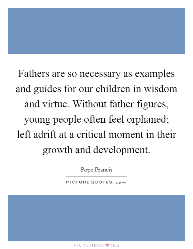 Fathers are so necessary as examples and guides for our children in wisdom and virtue. Without father figures, young people often feel orphaned; left adrift at a critical moment in their growth and development Picture Quote #1