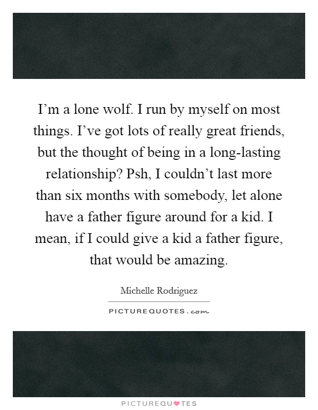 I'm a lone wolf. I run by myself on most things. I've got lots of really great friends, but the thought of being in a long-lasting relationship? Psh, I couldn't last more than six months with somebody, let alone have a father figure around for a kid. I mean, if I could give a kid a father figure, that would be amazing Picture Quote #1