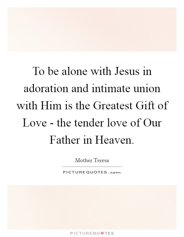 To be alone with Jesus in adoration and intimate union with Him is the Greatest Gift of Love - the tender love of Our Father in Heaven Picture Quote #1