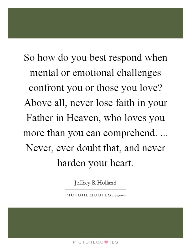 So how do you best respond when mental or emotional challenges confront you or those you love? Above all, never lose faith in your Father in Heaven, who loves you more than you can comprehend. ... Never, ever doubt that, and never harden your heart Picture Quote #1