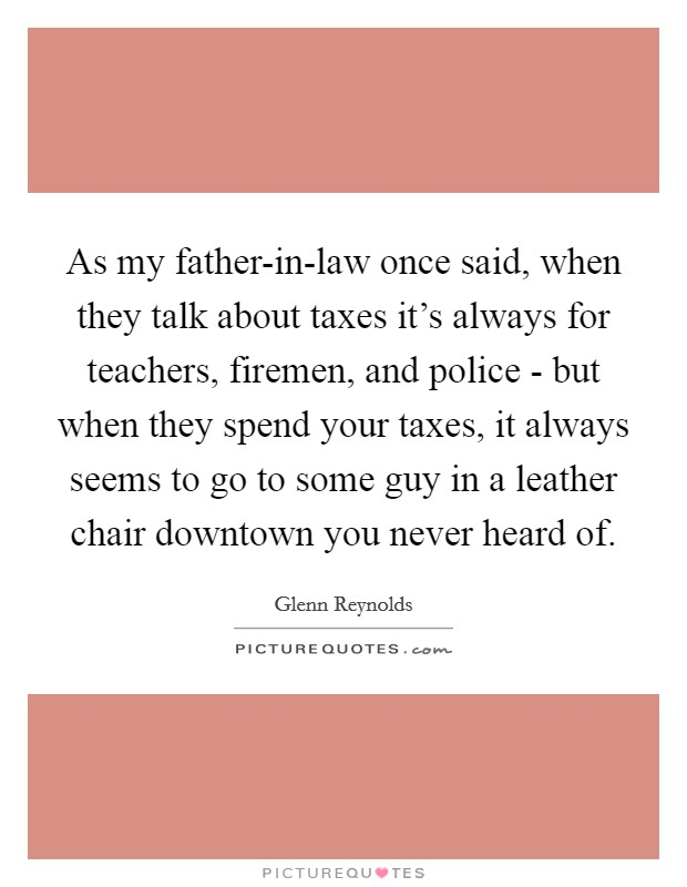 As my father-in-law once said, when they talk about taxes it's always for teachers, firemen, and police - but when they spend your taxes, it always seems to go to some guy in a leather chair downtown you never heard of Picture Quote #1