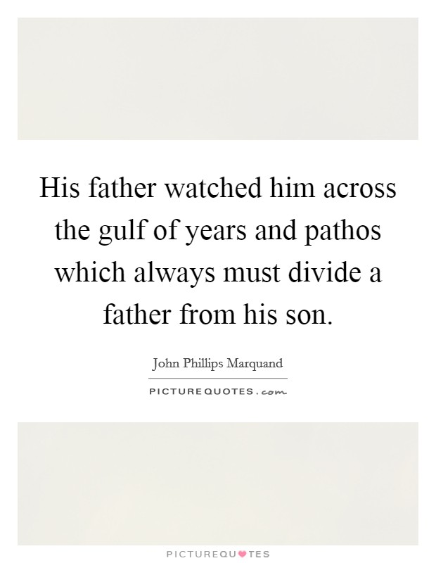 His father watched him across the gulf of years and pathos which always must divide a father from his son Picture Quote #1