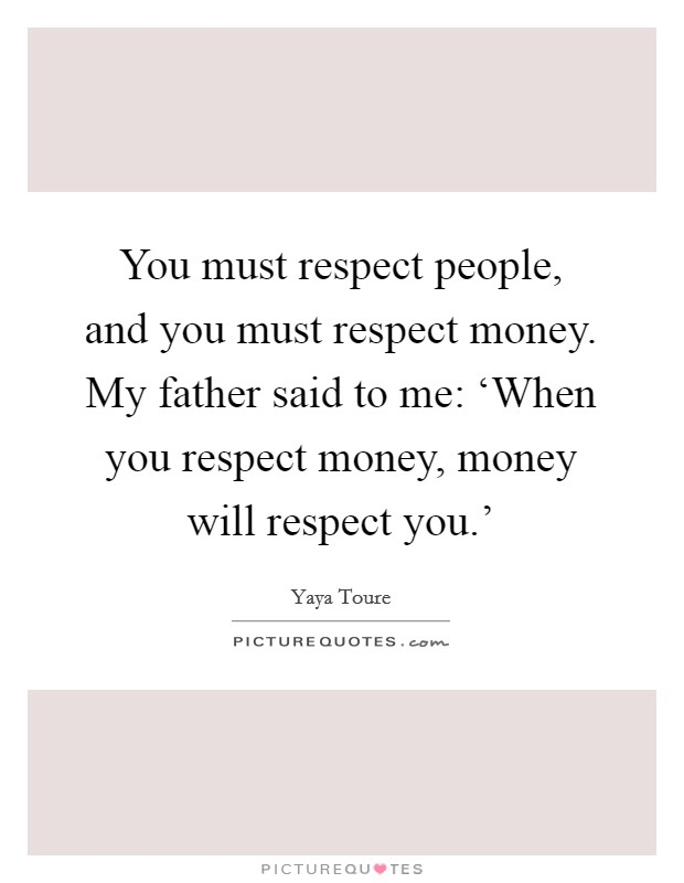 You must respect people, and you must respect money. My father said to me: 'When you respect money, money will respect you.' Picture Quote #1