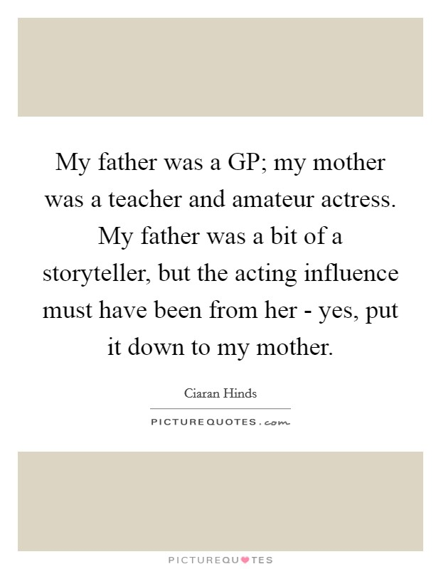 My father was a GP; my mother was a teacher and amateur actress. My father was a bit of a storyteller, but the acting influence must have been from her - yes, put it down to my mother Picture Quote #1