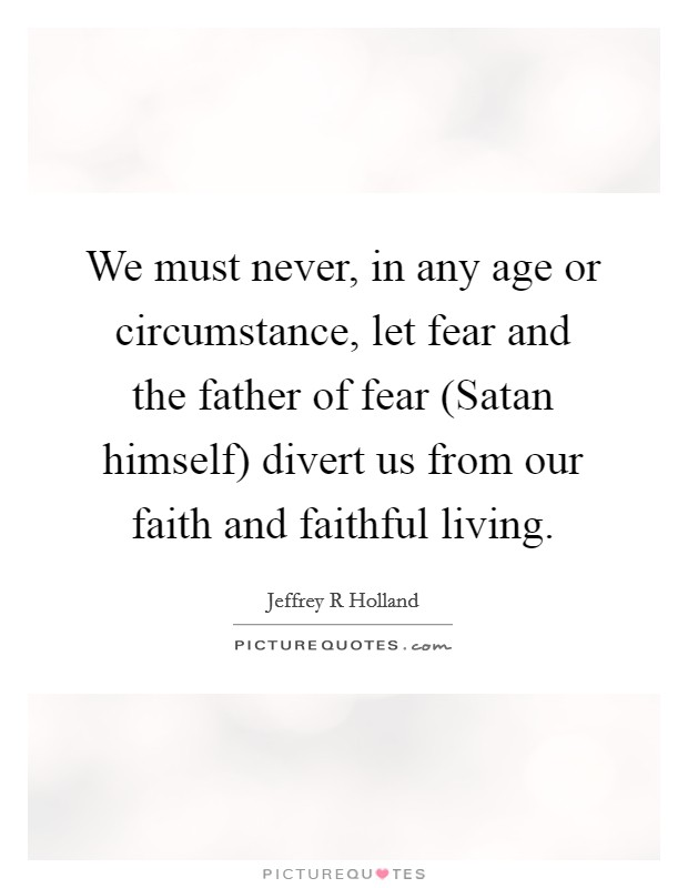 We must never, in any age or circumstance, let fear and the father of fear (Satan himself) divert us from our faith and faithful living Picture Quote #1