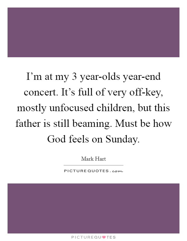 I'm at my 3 year-olds year-end concert. It's full of very off-key, mostly unfocused children, but this father is still beaming. Must be how God feels on Sunday Picture Quote #1