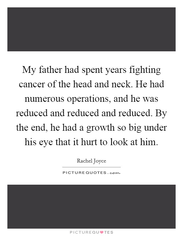 My father had spent years fighting cancer of the head and neck. He had numerous operations, and he was reduced and reduced and reduced. By the end, he had a growth so big under his eye that it hurt to look at him Picture Quote #1