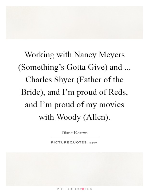Working with Nancy Meyers (Something's Gotta Give) and ... Charles Shyer (Father of the Bride), and I'm proud of Reds, and I'm proud of my movies with Woody (Allen) Picture Quote #1