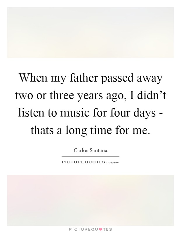 When my father passed away two or three years ago, I didn't listen to music for four days - thats a long time for me Picture Quote #1