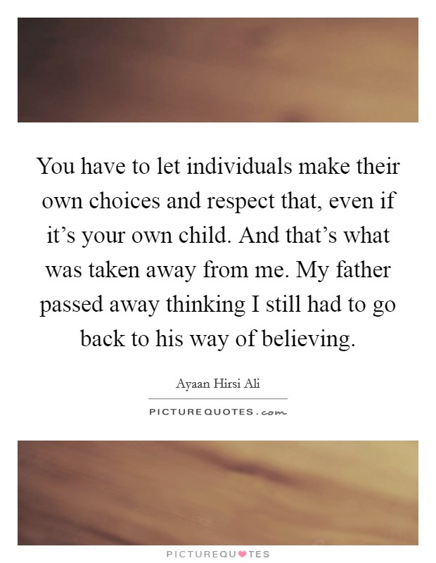 You have to let individuals make their own choices and respect that, even if it's your own child. And that's what was taken away from me. My father passed away thinking I still had to go back to his way of believing Picture Quote #1