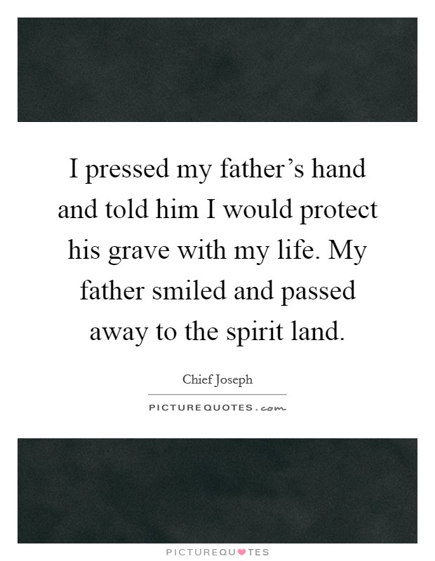I pressed my father's hand and told him I would protect his grave with my life. My father smiled and passed away to the spirit land Picture Quote #1