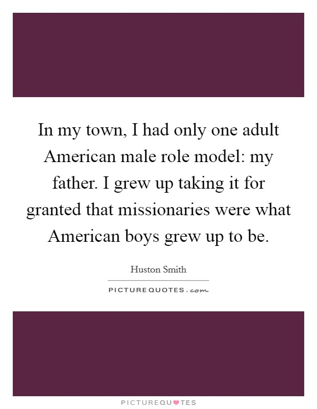 In my town, I had only one adult American male role model: my father. I grew up taking it for granted that missionaries were what American boys grew up to be Picture Quote #1