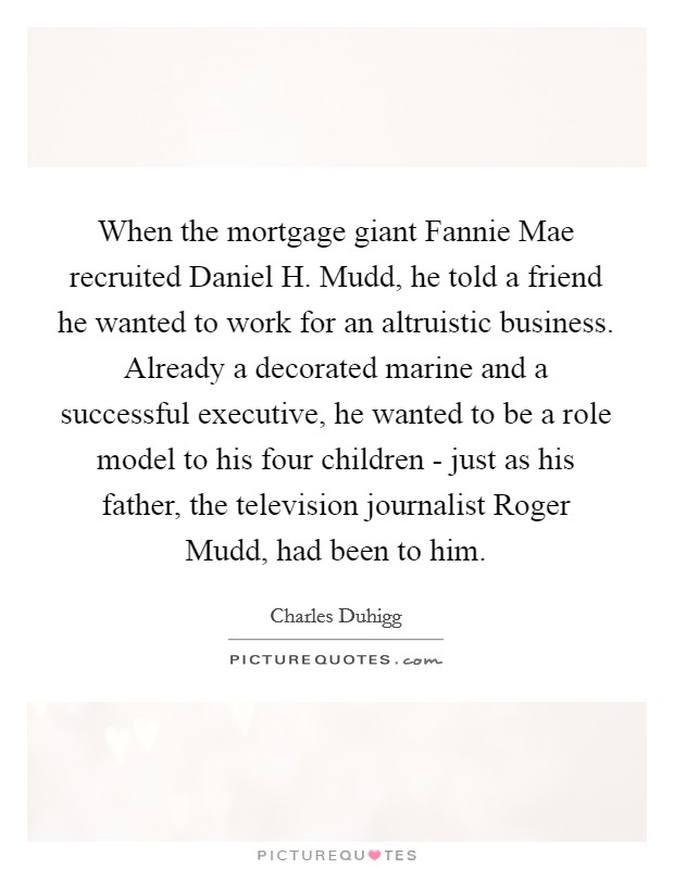 When the mortgage giant Fannie Mae recruited Daniel H. Mudd, he told a friend he wanted to work for an altruistic business. Already a decorated marine and a successful executive, he wanted to be a role model to his four children - just as his father, the television journalist Roger Mudd, had been to him Picture Quote #1