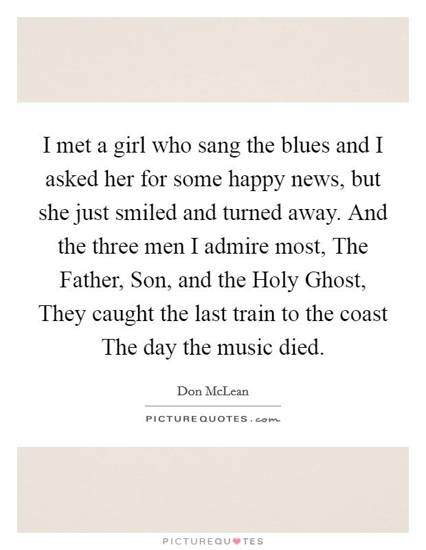 I met a girl who sang the blues and I asked her for some happy news, but she just smiled and turned away. And the three men I admire most, The Father, Son, and the Holy Ghost, They caught the last train to the coast The day the music died Picture Quote #1