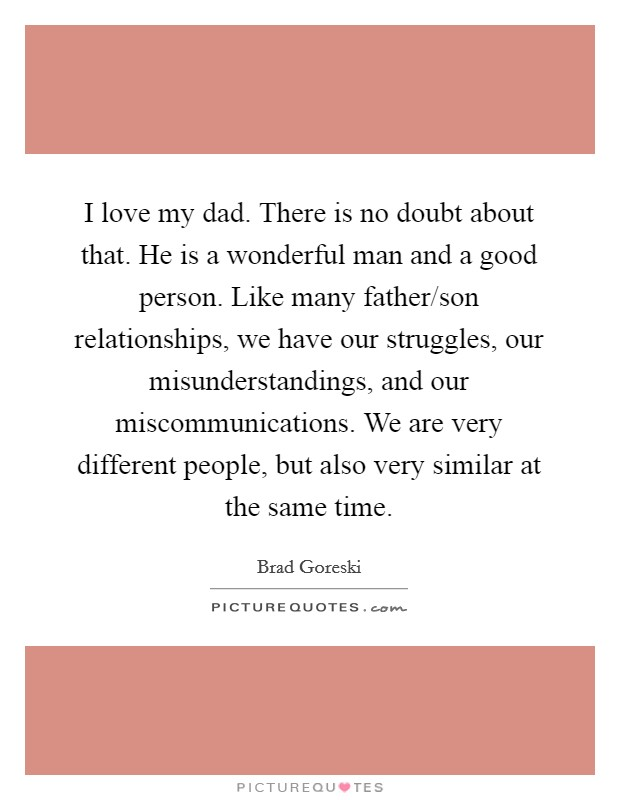 I love my dad. There is no doubt about that. He is a wonderful man and a good person. Like many father/son relationships, we have our struggles, our misunderstandings, and our miscommunications. We are very different people, but also very similar at the same time Picture Quote #1