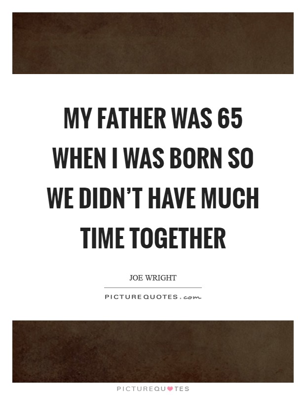 My father was 65 when I was born so we didn't have much time together Picture Quote #1
