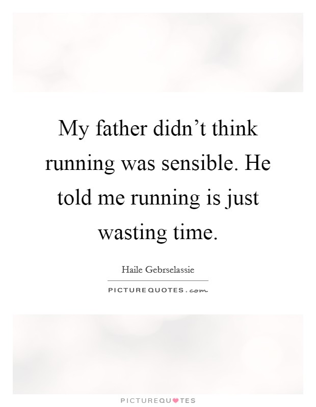 My father didn't think running was sensible. He told me running is just wasting time Picture Quote #1