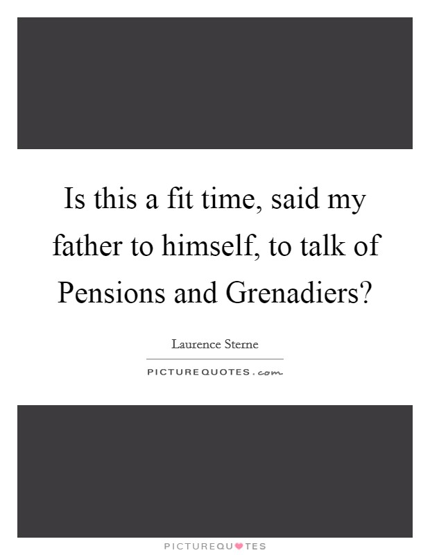 Is this a fit time, said my father to himself, to talk of Pensions and Grenadiers? Picture Quote #1