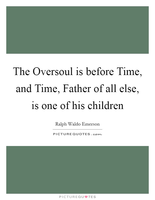 The Oversoul is before Time, and Time, Father of all else, is one of his children Picture Quote #1