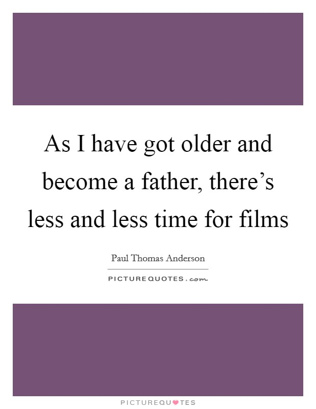 As I have got older and become a father, there's less and less time for films Picture Quote #1