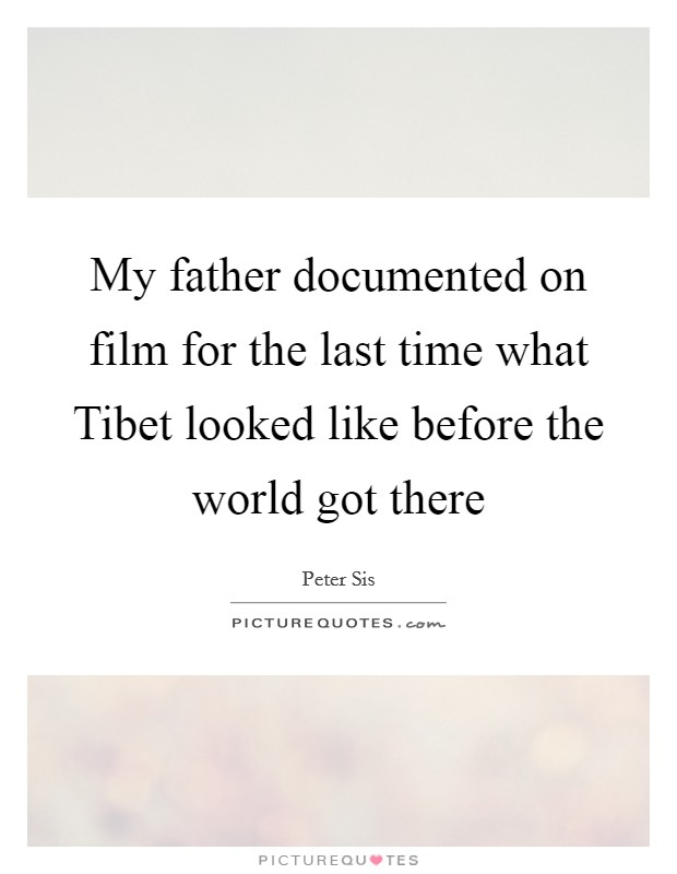 My father documented on film for the last time what Tibet looked like before the world got there Picture Quote #1