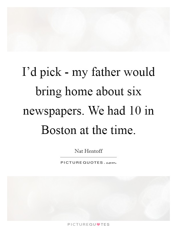 I'd pick - my father would bring home about six newspapers. We had 10 in Boston at the time Picture Quote #1