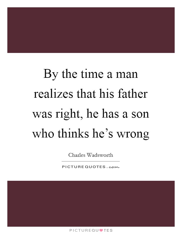 By the time a man realizes that his father was right, he has a son who thinks he's wrong Picture Quote #1