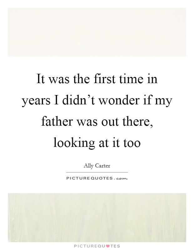 It was the first time in years I didn't wonder if my father was out there, looking at it too Picture Quote #1
