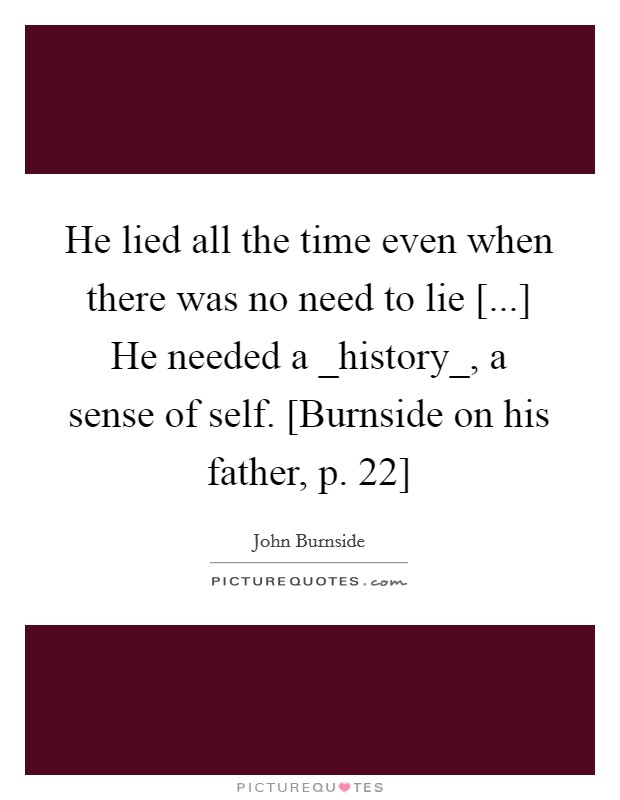 He lied all the time even when there was no need to lie [...] He needed a _history_, a sense of self. [Burnside on his father, p. 22] Picture Quote #1