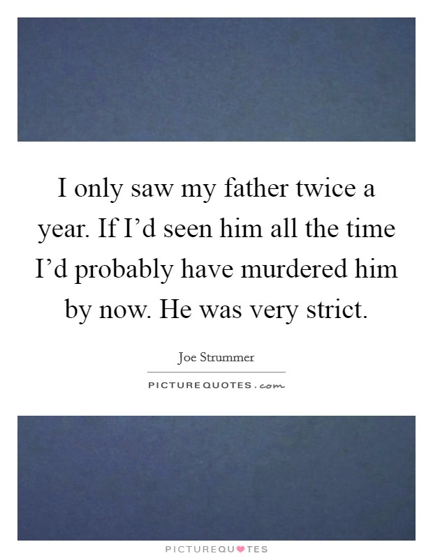 I only saw my father twice a year. If I'd seen him all the time I'd probably have murdered him by now. He was very strict Picture Quote #1