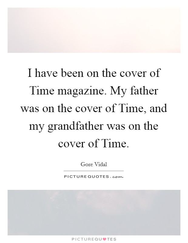 I have been on the cover of Time magazine. My father was on the cover of Time, and my grandfather was on the cover of Time Picture Quote #1