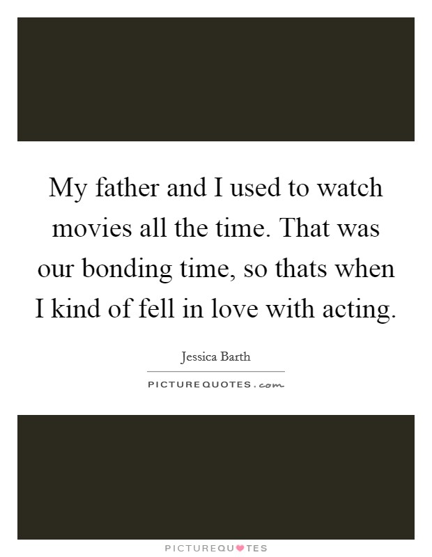 My father and I used to watch movies all the time. That was our bonding time, so thats when I kind of fell in love with acting Picture Quote #1