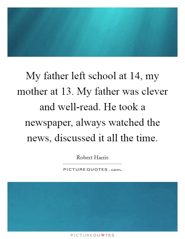 My father left school at 14, my mother at 13. My father was clever and well-read. He took a newspaper, always watched the news, discussed it all the time Picture Quote #1