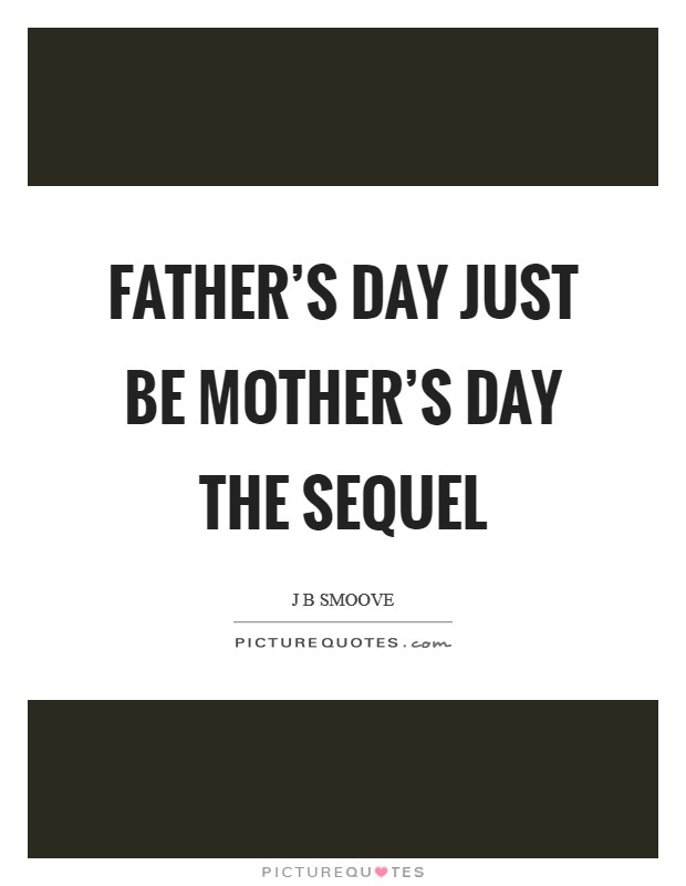 Father's Day just be Mother's Day the sequel Picture Quote #1