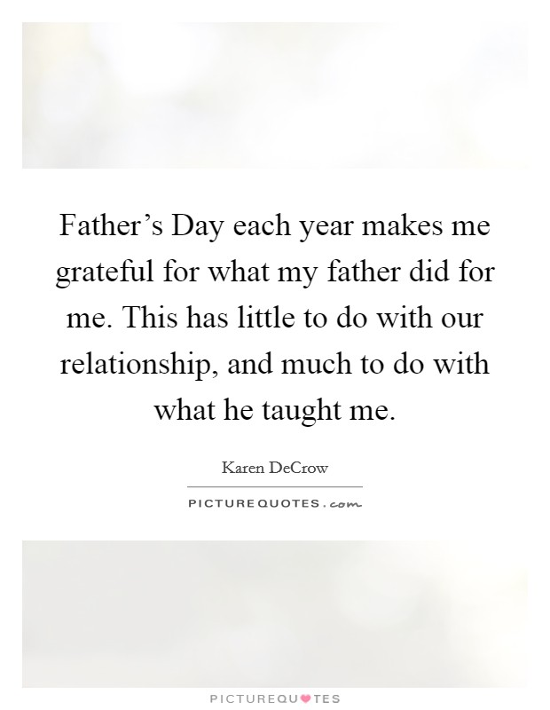 Father's Day each year makes me grateful for what my father did for me. This has little to do with our relationship, and much to do with what he taught me Picture Quote #1