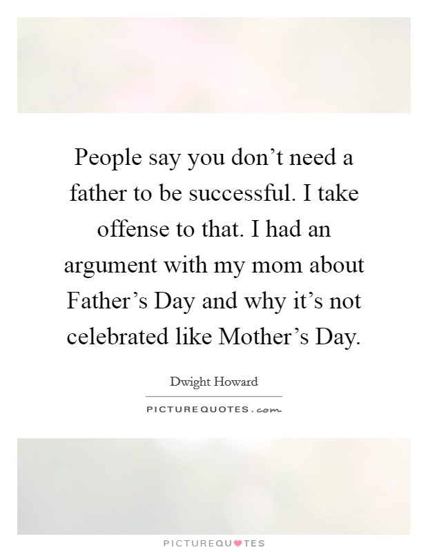 People say you don't need a father to be successful. I take offense to that. I had an argument with my mom about Father's Day and why it's not celebrated like Mother's Day. Picture Quote #1