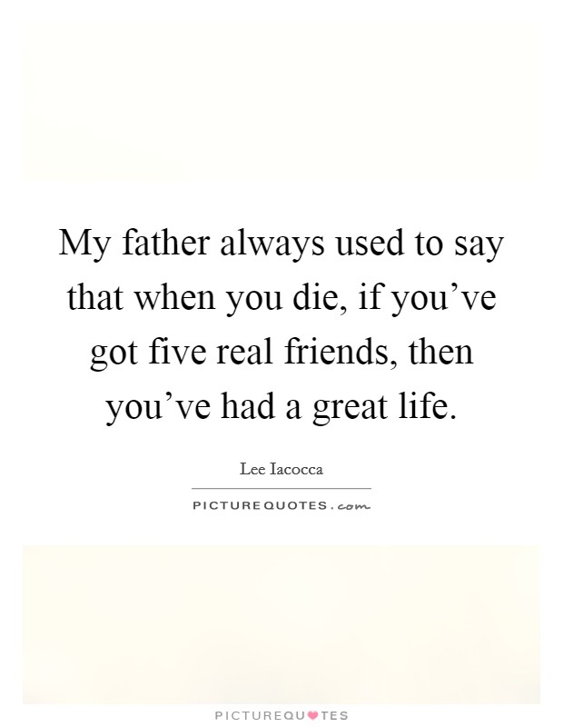 My father always used to say that when you die, if you've got five real friends, then you've had a great life Picture Quote #1