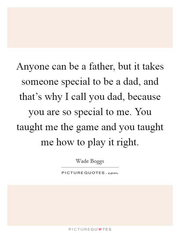 Anyone can be a father, but it takes someone special to be a dad, and that's why I call you dad, because you are so special to me. You taught me the game and you taught me how to play it right Picture Quote #1