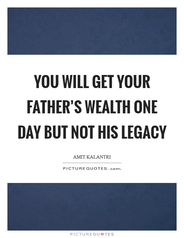 You will get your father's wealth one day but not his legacy Picture Quote #1