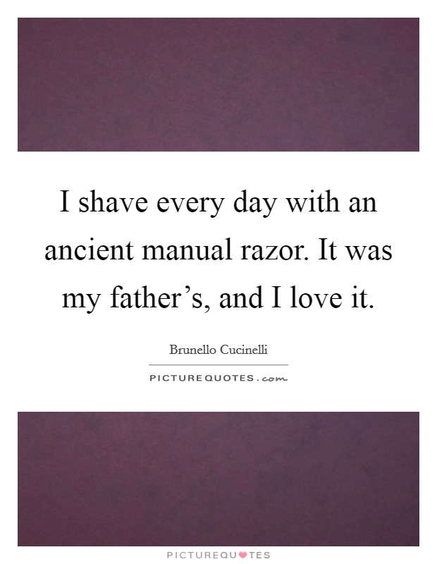 I shave every day with an ancient manual razor. It was my father's, and I love it Picture Quote #1