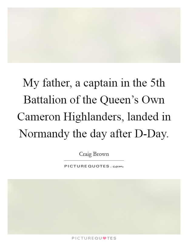 My father, a captain in the 5th Battalion of the Queen's Own Cameron Highlanders, landed in Normandy the day after D-Day Picture Quote #1