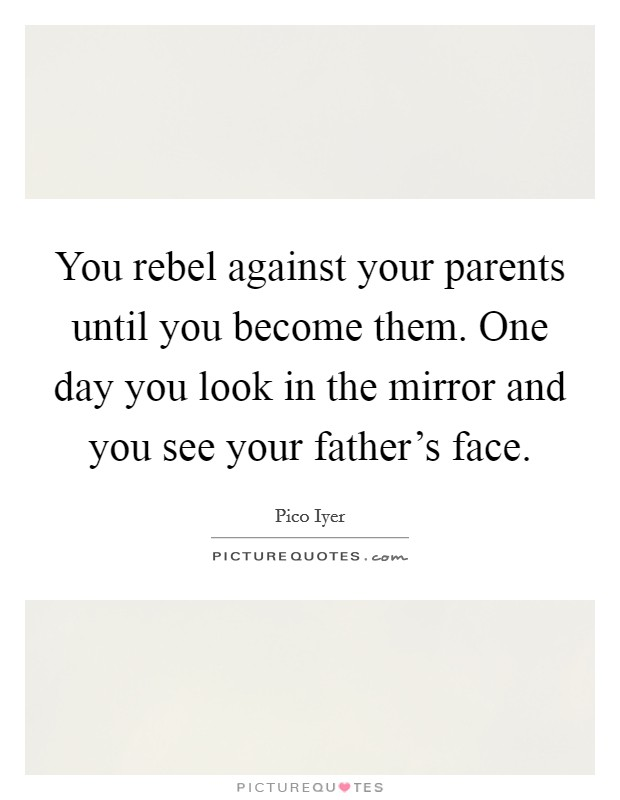 You rebel against your parents until you become them. One day you look in the mirror and you see your father's face Picture Quote #1