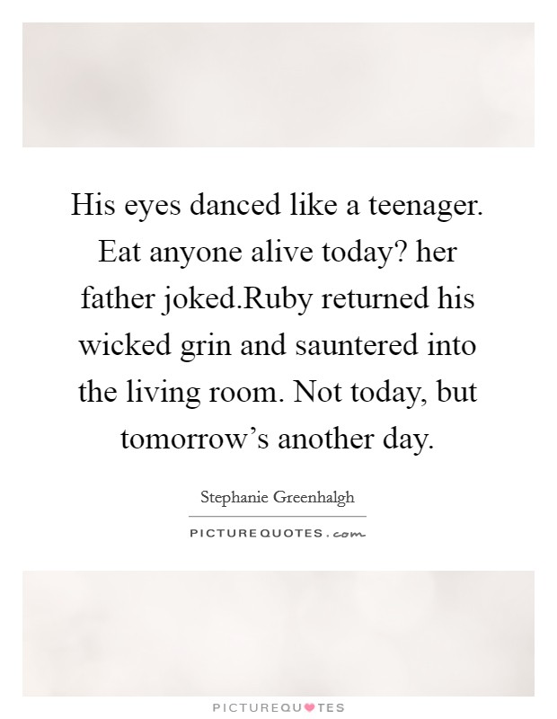 His eyes danced like a teenager. Eat anyone alive today? her father joked.Ruby returned his wicked grin and sauntered into the living room. Not today, but tomorrow's another day Picture Quote #1