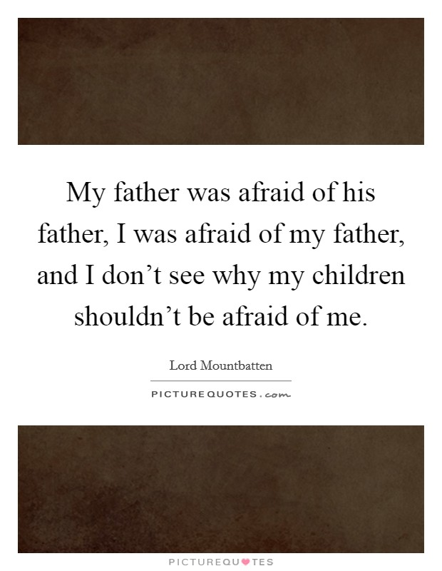 My father was afraid of his father, I was afraid of my father, and I don't see why my children shouldn't be afraid of me Picture Quote #1