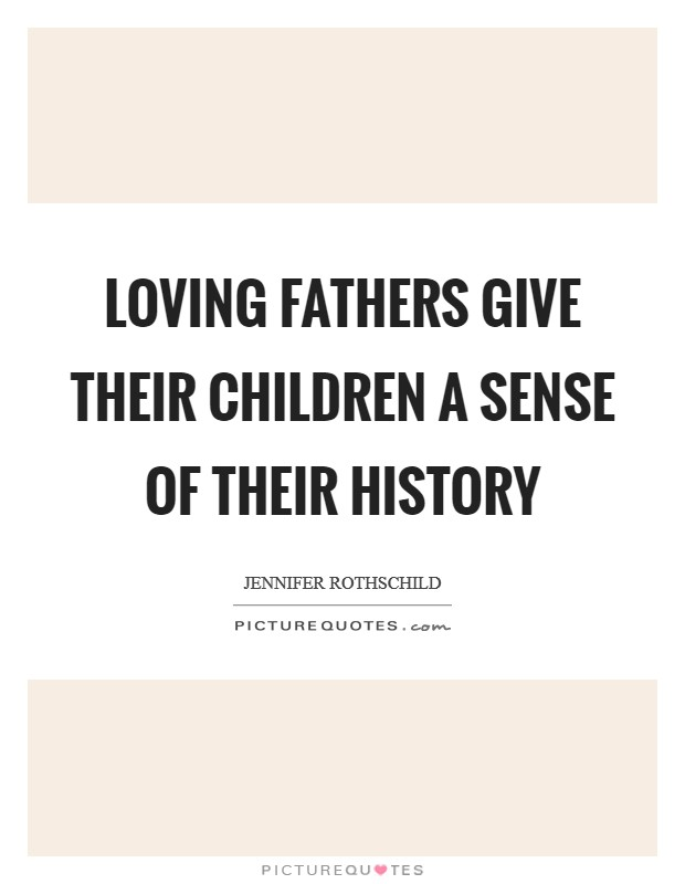 Loving fathers give their children a sense of their history Picture Quote #1