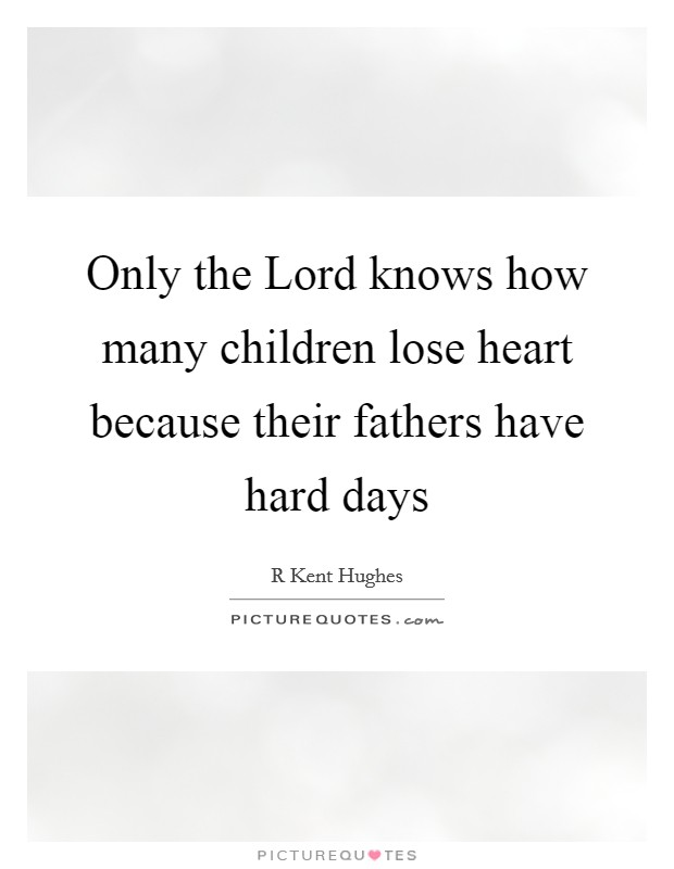 Only the Lord knows how many children lose heart because their fathers have hard days Picture Quote #1
