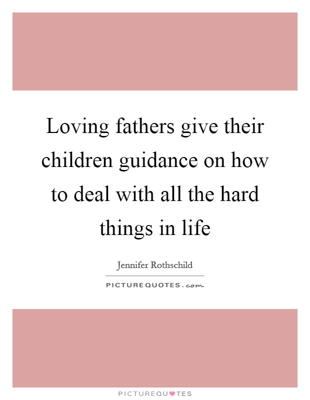 Loving fathers give their children guidance on how to deal with all the hard things in life Picture Quote #1