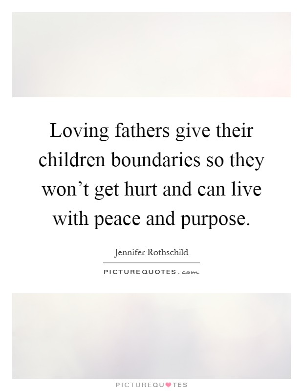 Loving fathers give their children boundaries so they won't get hurt and can live with peace and purpose Picture Quote #1