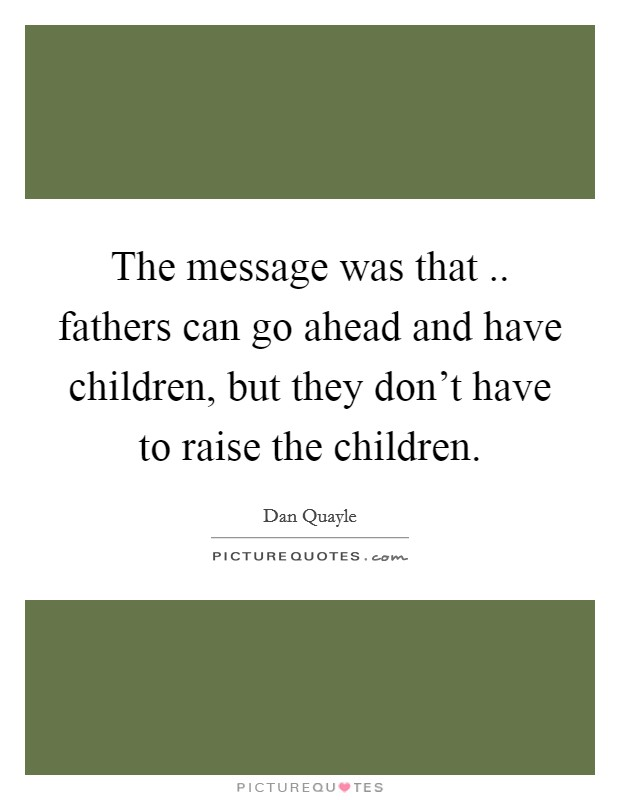 The message was that .. fathers can go ahead and have children, but they don't have to raise the children Picture Quote #1