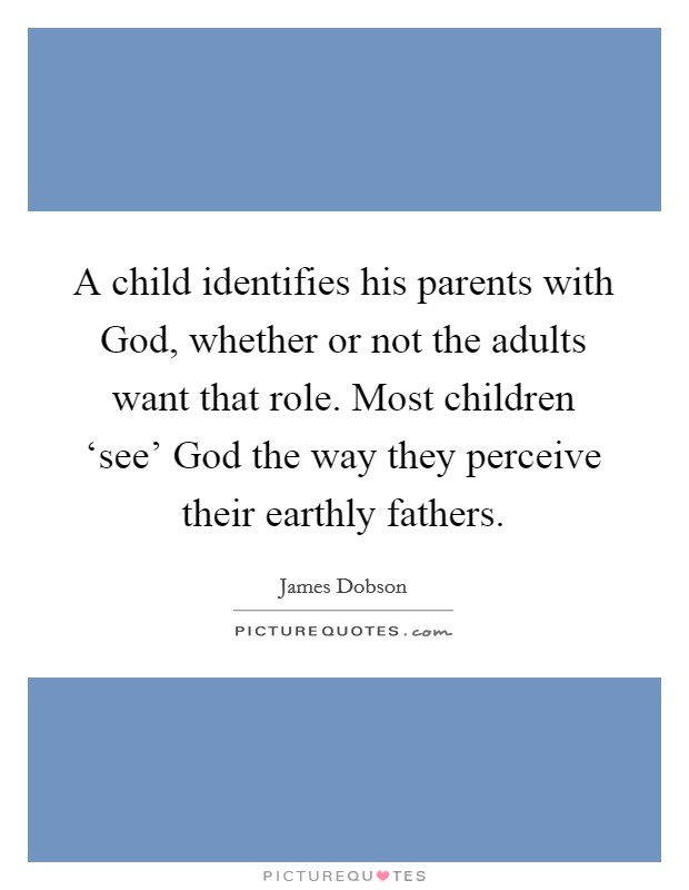 A child identifies his parents with God, whether or not the adults want that role. Most children 'see' God the way they perceive their earthly fathers Picture Quote #1